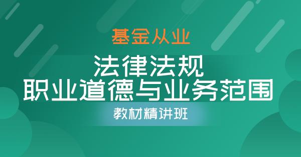 基金从业-基金法律法规、职业道德与业务规范(精讲班)