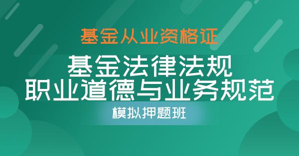基金从业-基金法律法规、职业道德与业务规范(模拟押题班)