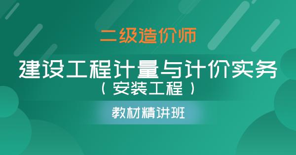 二级造价师-建设工程计量与计价实务(安装工程)(精讲班)