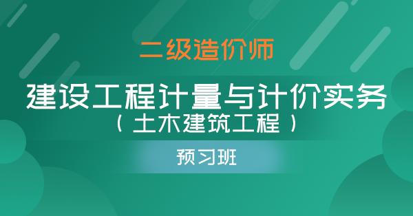 二级造价师-建设工程计量与计价实务(土木建筑工程)(预习班)