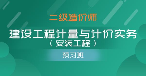 二级造价师-建设工程计量与计价实务(安装工程)(预习班)