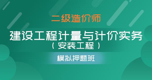 二级造价师-建设工程计量与计价实务(安装工程)(模考押题班)