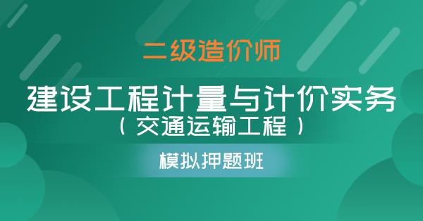 二级造价师-建设工程计量与计价实务(交通运输工程)(模拟押题班)
