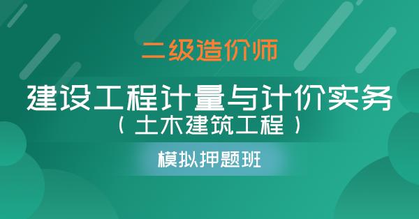 二级造价师-建设工程计量与计价实务(土木建筑工程)(模考押题班)