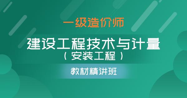 一级造价师-建设工程技术与计量(安装工程)(精讲班)