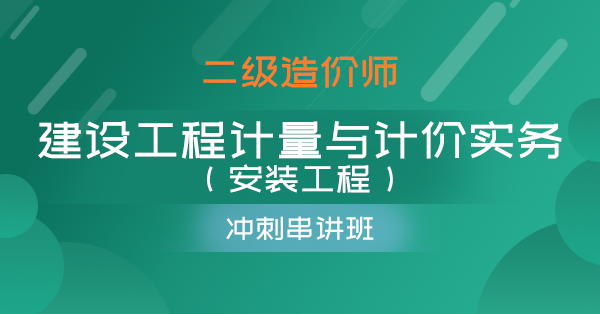 二级造价师-建设工程计量与计价实务(安装工程)(冲刺班)