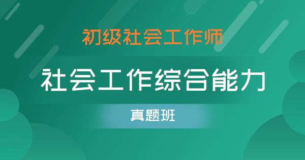 初级社会工作师-社会工作综合能力(真题解析班)