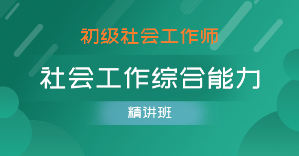 初级社会工作师-社会工作综合能力(课程精讲班)