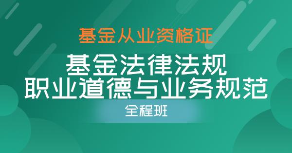 基金从业-基金法律法规、职业道德与业务规范(全程班)