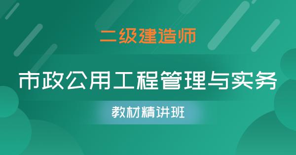 二级建造师-市政公用工程管理与实务(教材精讲班)