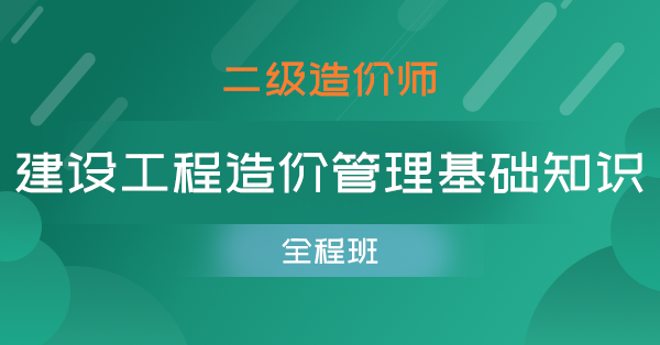 二级造价师-建设工程造价管理基础知识(单科全程班)
