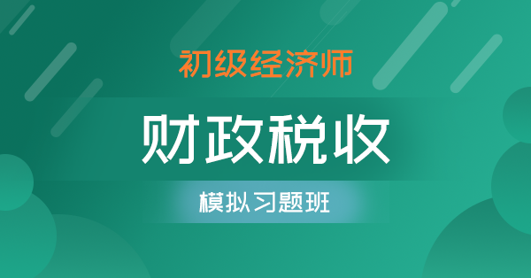 初级经济师-财政税收(模拟习题班)