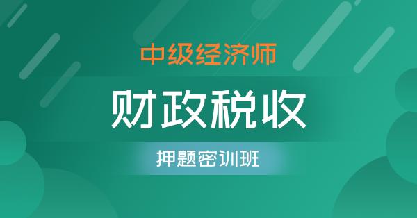 中级经济师-财政税收(押题密训班)