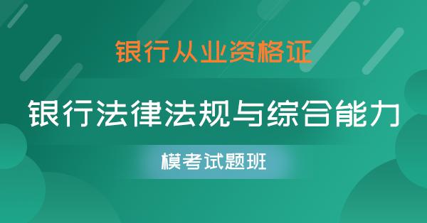 银行从业-银行法律法规与综合能力(模考试题班)