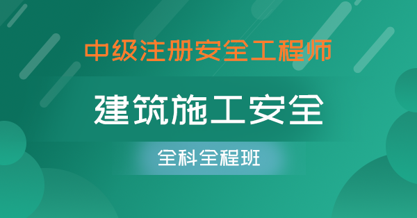 中级注册安全工程师-建筑施工安全(全科全程班)