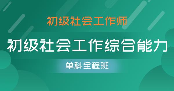 初级社会工作师-社会工作综合能力(单科全程班)