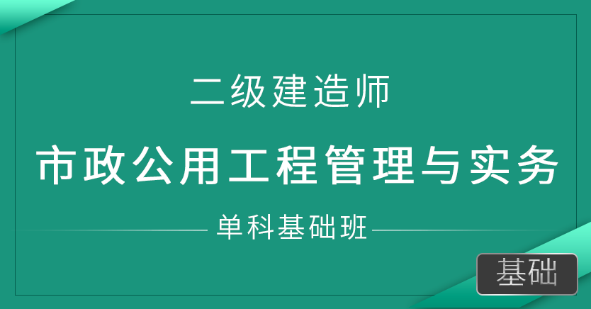 二级建造师-市政公用工程管理与实务(单科基础班)