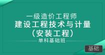 一级造价师-建设工程技术与计量 (安装工程)(单科基础班)