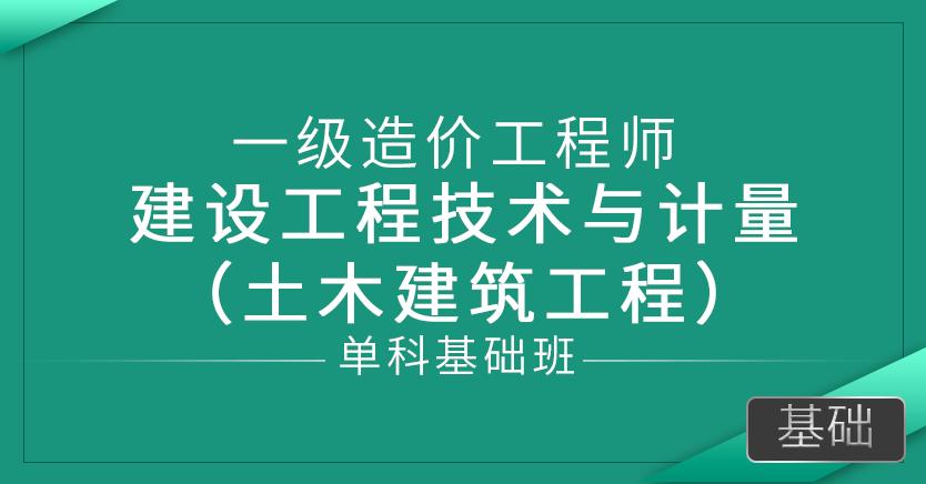 一级造价师-建设工程技术与计量 (土木建筑工程)(单科基础班)