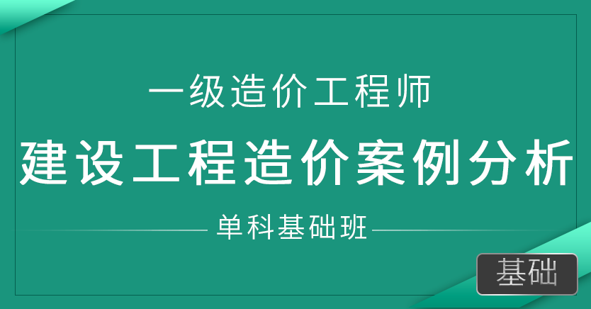 一级造价师-建设工程造价案例分析(单科基础班)