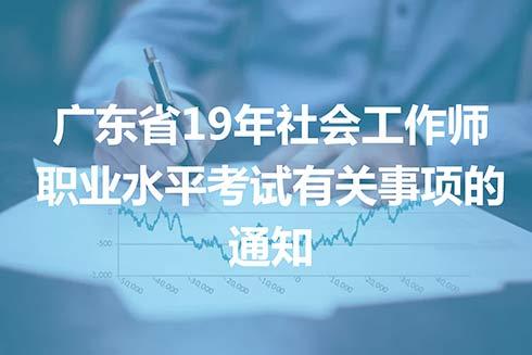 广东省2019年社会工作师职业水平考试有关事项的通知