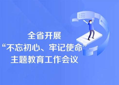 """全省开展""""不忘初心、牢记使命""""主题教育工作会议在广州召开"""