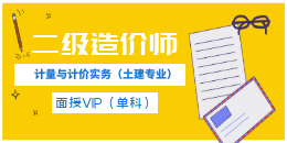 二级造价师-建设工程计量与计价实务(土木建筑工程)-面授VIP(单科)